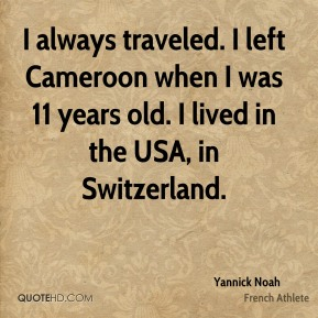 Yannick Noah - I always traveled. I left Cameroon when I was 11 years old. I lived in the USA, in Switzerland.