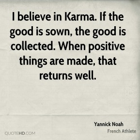 Yannick Noah - I believe in Karma. If the good is sown, the good is collected. When positive things are made, that returns well.