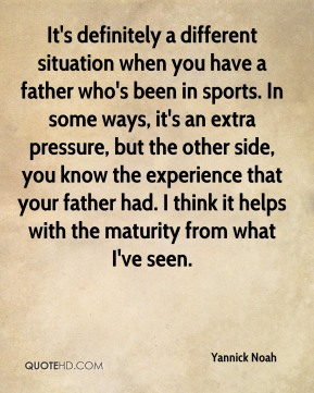 Yannick Noah  - It's definitely a different situation when you have a father who's been in sports. In some ways, it's an extra pressure, but the other side, you know the experience that your father had. I think it helps with the maturity from what I've seen.