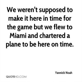 Yannick Noah  - We weren't supposed to make it here in time for the game but we flew to Miami and chartered a plane to be here on time.