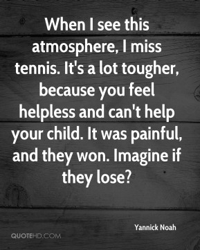 Yannick Noah  - When I see this atmosphere, I miss tennis. It's a lot tougher, because you feel helpless and can't help your child. It was painful, and they won. Imagine if they lose?