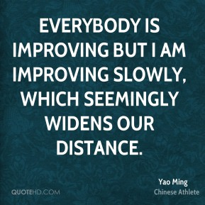 Everybody is improving but I am improving slowly, which seemingly widens our distance.