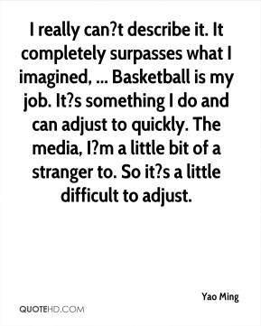 Yao Ming  - I really can?t describe it. It completely surpasses what I imagined, ... Basketball is my job. It?s something I do and can adjust to quickly. The media, I?m a little bit of a stranger to. So it?s a little difficult to adjust.