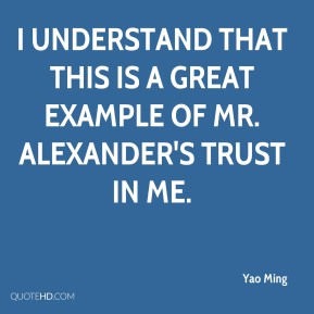 Yao Ming  - I understand that this is a great example of Mr. Alexander's trust in me.