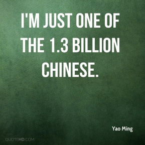 Yao Ming  - I'm just one of the 1.3 billion Chinese.