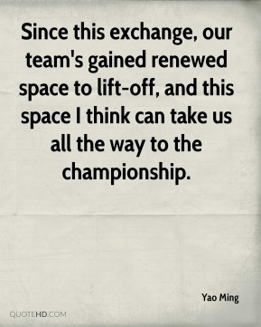 Yao Ming  - Since this exchange, our team's gained renewed space to lift-off, and this space I think can take us all the way to the championship.