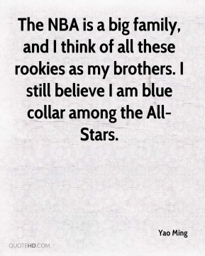 Yao Ming  - The NBA is a big family, and I think of all these rookies as my brothers. I still believe I am blue collar among the All-Stars.