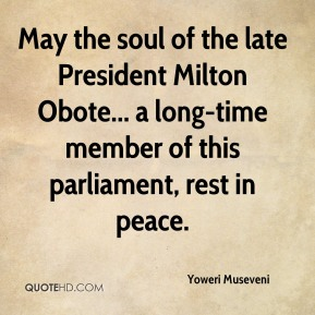 Yoweri Museveni - May the soul of the late President Milton Obote... a long-time member of this parliament, rest in peace.