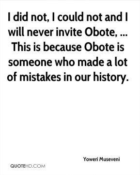 Yoweri Museveni  - I did not, I could not and I will never invite Obote, ... This is because Obote is someone who made a lot of mistakes in our history.