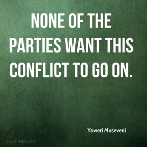 Yoweri Museveni  - None of the parties want this conflict to go on.