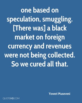 Yoweri Museveni  - one based on speculation, smuggling. [There was] a black market on foreign currency and revenues were not being collected. So we cured all that.