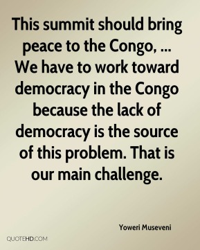 Yoweri Museveni  - This summit should bring peace to the Congo, ... We have to work toward democracy in the Congo because the lack of democracy is the source of this problem. That is our main challenge.