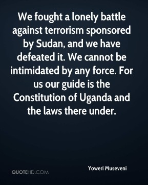 Yoweri Museveni  - We fought a lonely battle against terrorism sponsored by Sudan, and we have defeated it. We cannot be intimidated by any force. For us our guide is the Constitution of Uganda and the laws there under.