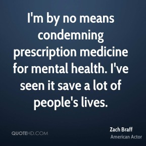 Zach Braff - I'm by no means condemning prescription medicine for mental health. I've seen it save a lot of people's lives.