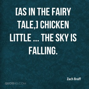 Zach Braff  - [As in the fairy tale,] Chicken Little ... The sky is falling.