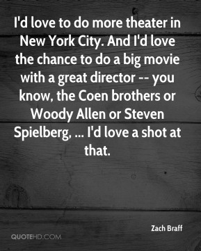 Zach Braff  - I'd love to do more theater in New York City. And I'd love the chance to do a big movie with a great director -- you know, the Coen brothers or Woody Allen or Steven Spielberg, ... I'd love a shot at that.