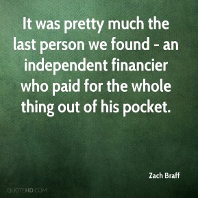 Zach Braff  - It was pretty much the last person we found - an independent financier who paid for the whole thing out of his pocket.