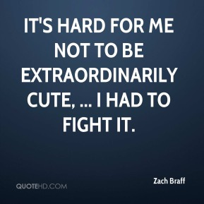 Zach Braff  - It's hard for me not to be extraordinarily cute, ... I had to fight it.