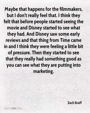 Zach Braff  - Maybe that happens for the filmmakers, but I don't really feel that. I think they felt that before people started seeing the movie and Disney started to see what they had. And Disney saw some early reviews and that thing from Time came in and I think they were feeling a little bit of pressure. Then they started to see that they really had something good as you can see what they are putting into marketing.