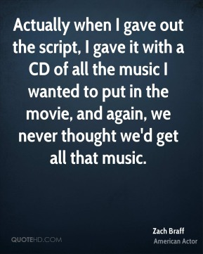 Actually when I gave out the script, I gave it with a CD of all the music I wanted to put in the movie, and again, we never thought we'd get all that music.