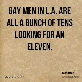 Zach Braff - Gay men in L.A. are all a bunch of tens looking for an eleven.