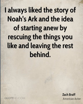 I always liked the story of Noah's Ark and the idea of starting anew by rescuing the things you like and leaving the rest behind.