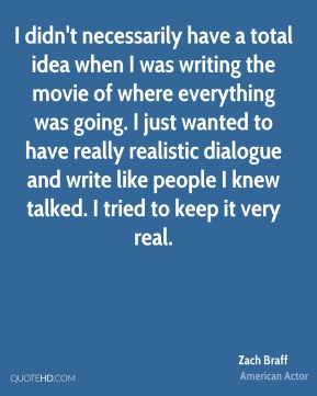 Zach Braff - I didn't necessarily have a total idea when I was writing the movie of where everything was going. I just wanted to have really realistic dialogue and write like people I knew talked. I tried to keep it very real.