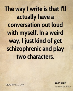The way I write is that I'll actually have a conversation out loud with myself. In a weird way, I just kind of get schizophrenic and play two characters.