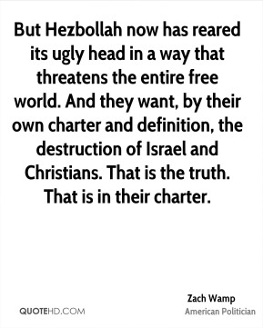 Zach Wamp - But Hezbollah now has reared its ugly head in a way that threatens the entire free world. And they want, by their own charter and definition, the destruction of Israel and Christians. That is the truth. That is in their charter.
