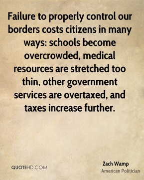 Zach Wamp - Failure to properly control our borders costs citizens in many ways: schools become overcrowded, medical resources are stretched too thin, other government services are overtaxed, and taxes increase further.