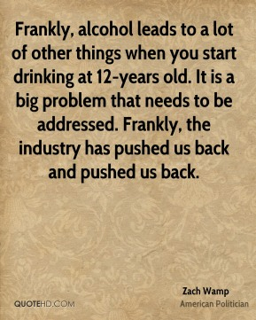 Frankly, alcohol leads to a lot of other things when you start drinking at 12-years old. It is a big problem that needs to be addressed. Frankly, the industry has pushed us back and pushed us back.