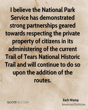 Zach Wamp - I believe the National Park Service has demonstrated strong partnerships geared towards respecting the private property of citizens in its administering of the current Trail of Tears National Historic Trail and will continue to do so upon the addition of the routes.