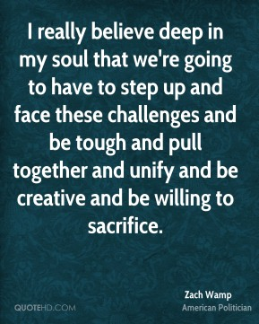 Zach Wamp - I really believe deep in my soul that we're going to have to step up and face these challenges and be tough and pull together and unify and be creative and be willing to sacrifice.