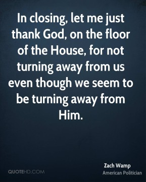 In closing, let me just thank God, on the floor of the House, for not turning away from us even though we seem to be turning away from Him.