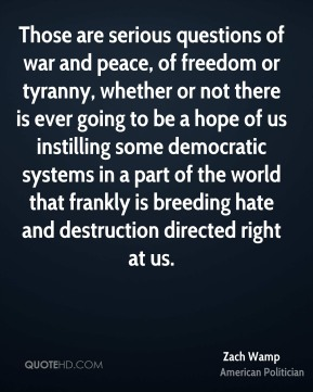 Those are serious questions of war and peace, of freedom or tyranny, whether or not there is ever going to be a hope of us instilling some democratic systems in a part of the world that frankly is breeding hate and destruction directed right at us.