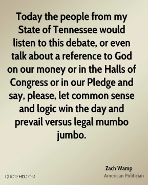 Today the people from my State of Tennessee would listen to this debate, or even talk about a reference to God on our money or in the Halls of Congress or in our Pledge and say, please, let common sense and logic win the day and prevail versus legal mumbo jumbo.
