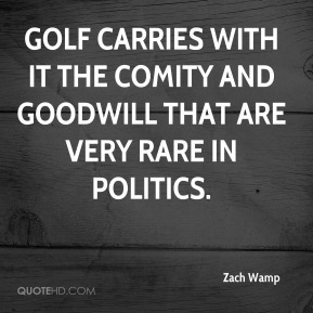 Zach Wamp  - Golf carries with it the comity and goodwill that are very rare in politics.