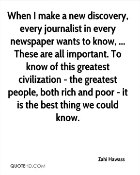 When I make a new discovery, every journalist in every newspaper wants to know, ... These are all important. To know of this greatest civilization - the greatest people, both rich and poor - it is the best thing we could know.