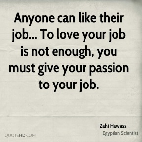 Zahi Hawass - Anyone can like their job... To love your job is not enough, you must give your passion to your job.