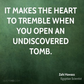Zahi Hawass - It makes the heart to tremble when you open an undiscovered tomb.