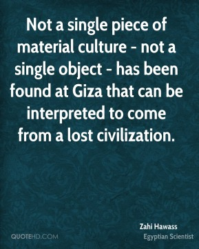 Zahi Hawass - Not a single piece of material culture - not a single object - has been found at Giza that can be interpreted to come from a lost civilization.