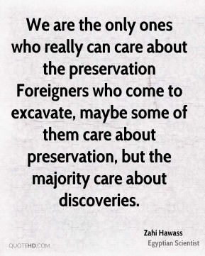 Zahi Hawass - We are the only ones who really can care about the preservation Foreigners who come to excavate, maybe some of them care about preservation, but the majority care about discoveries.