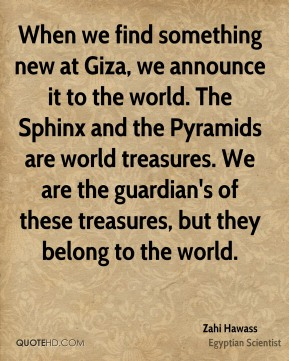 Zahi Hawass - When we find something new at Giza, we announce it to the world. The Sphinx and the Pyramids are world treasures. We are the guardian's of these treasures, but they belong to the world.
