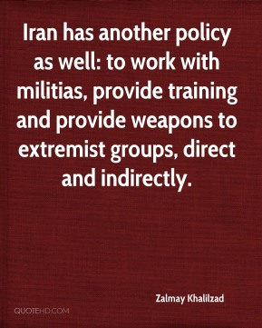 Iran has another policy as well: to work with militias, provide training and provide weapons to extremist groups, direct and indirectly.