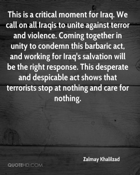 This is a critical moment for Iraq. We call on all Iraqis to unite against terror and violence. Coming together in unity to condemn this barbaric act, and working for Iraq's salvation will be the right response. This desperate and despicable act shows that terrorists stop at nothing and care for nothing.