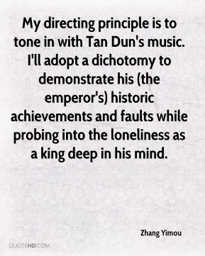 Zhang Yimou  - My directing principle is to tone in with Tan Dun's music. I'll adopt a dichotomy to demonstrate his (the emperor's) historic achievements and faults while probing into the loneliness as a king deep in his mind.