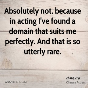 Zhang Ziyi - Absolutely not, because in acting I've found a domain that suits me perfectly. And that is so utterly rare.