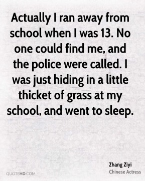 Actually I ran away from school when I was 13. No one could find me, and the police were called. I was just hiding in a little thicket of grass at my school, and went to sleep.