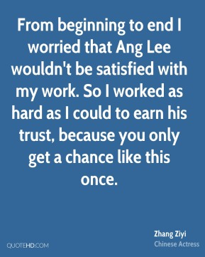 Zhang Ziyi - From beginning to end I worried that Ang Lee wouldn't be satisfied with my work. So I worked as hard as I could to earn his trust, because you only get a chance like this once.