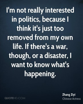 I'm not really interested in politics, because I think it's just too removed from my own life. If there's a war, though, or a disaster, I want to know what's happening.